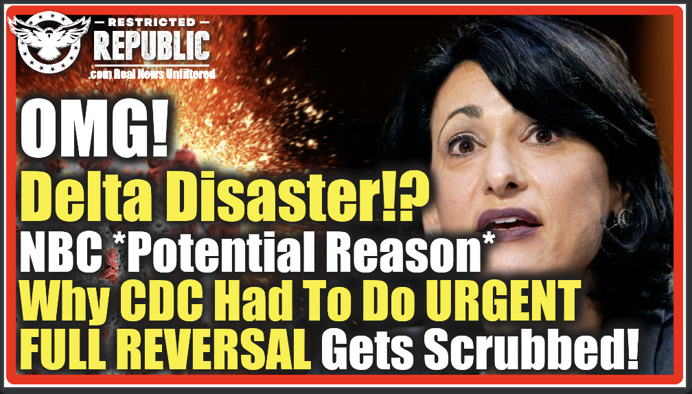 OMG, Delta Deception? NBC Drops Why CDC Did Urgent Full Reversal Gets Scrubbed! A Pandemic of the Vaccinated?!